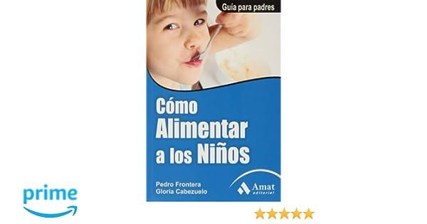 Cómo alimentar a los niños (Spanish Edition): Pedro Frontera, Gloria ...