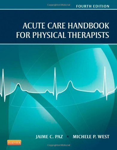 Acute Care Handbook (Acute Care Handbook for Physical Therapists, 4e by Paz MS PT, Jaime C., West MS PT, Michele P. 4th (fourth) (2013) Paperback)