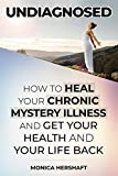 Undiagnosed! How to Heal Your Chronic Mystery Illness and Get Your Health and Your Life Back