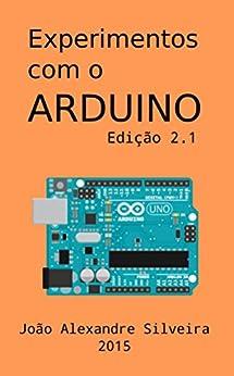 Experimentos com o ARDUINO: Monte seus próprios projetos com o Arduino utilizando as linguagens C e Processing por [Silveira, João Alexandre]