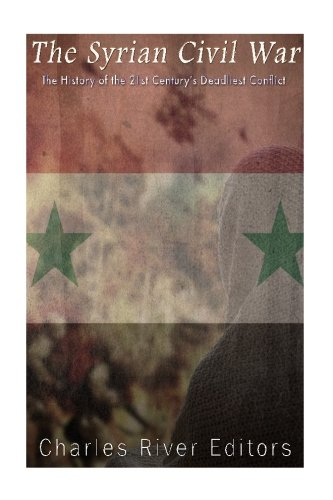 The Syrian Civil War: The History of the 21st Century's Deadliest Conflict