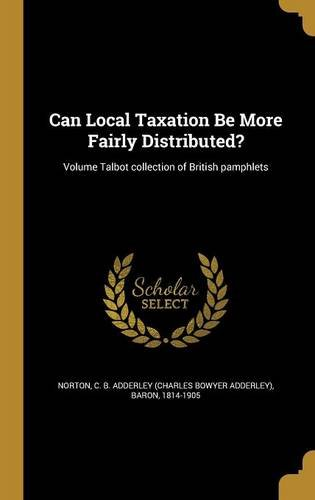 Can Local Taxation Be More Fairly Distributed?; Volume Talbot Collection of British Pamphlets pdf