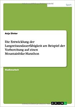 Book Die Entwicklung der Langzeitausdauerf??higkeit am Beispiel der Vorbereitung auf einen Mountainbike-Marathon by Anja Dinter (2012-06-05)