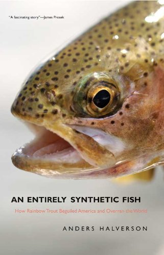 An Entirely Synthetic Fish: How Rainbow Trout Beguiled America and Overran the -