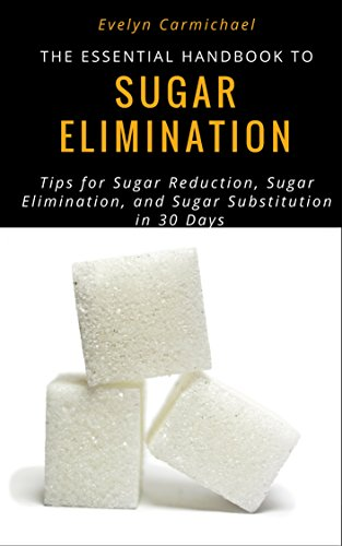 The Essential Handbook to Sugar Elimination: Tips to Sugar Reduction, Sugar Elimination, and Sugar Substitution in 30 Days