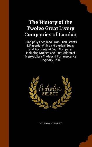 The History of the Twelve Great Livery Companies of London: Principally Compiled From Their Grants & Records. With an Historical Essay and Accounts of ... Trade and Commerce, As Originally Conc ebook
