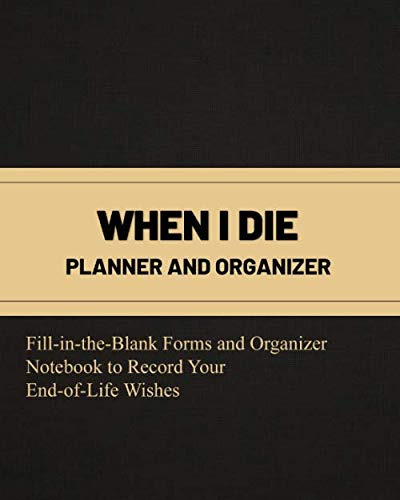 When I Die Planner and Organizer Fill-in-the-Blank Forms and Organizer Notebook to Record Your End-of-Life Wishes: Template and Checklist; Personal and Financial Record Keeper After I