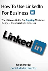 How To Use LinkedIn For Business - A Practical guide for marketers, business owners and entrepreneurs - Special Edition