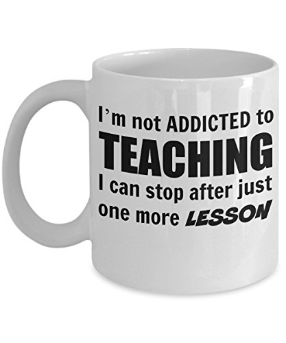 TEACHER Coffee Mug - I'm Not Addicted to Teaching, I Can Stop After Just One More Lesson