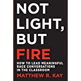 Not Light, but Fire: How to Lead Meaningful Race Conversations in the Classroom