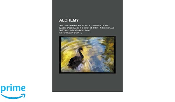Alchemy; The Turba Philosophorum Or, Assembly of the Sages, Called Also the Book of Truth in the Art and the Third Pythagorical Synod: Amazon.es: Arthur ...