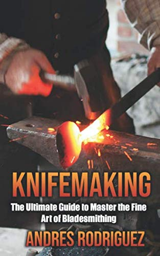 KNIFEMAKING: The Ultimate Guide to Master the Fine Art of Bladesmithing (Anvil Edge Of The The)