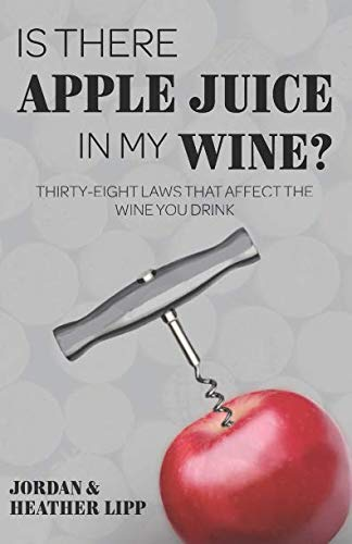 Is There Apple Juice in My Wine?: Thirty-Eight Laws that Affect the Wine You Drink by Jordan Lipp, Heather Lipp