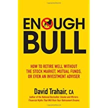 Enough Bull: How to Retire Well without the Stock Market, Mutual Funds, or Even an Investment Adviso: Written by David Trahair, 2009 Edition, (1st Edition) Publisher: Wiley [Paperback]