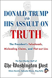 Donald Trump and His Assault on Truth: The President's Falsehoods, Misleading Claims and Flat-Out