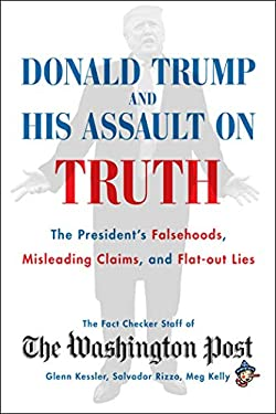 Donald Trump and His Assault on Truth: The President's Falsehoods, Misleading Claims and Flat-Out Lies