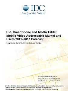 U.S. Smartphone and Media Tablet Mobile Video Addressable Market and Users 2011-2015 Forecast Greg Ireland, Carrie MacGillivray and Suzanne Hopkins