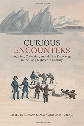 Curious Encounters: Voyaging, Collecting, and Making Knowledge in the Long Eighteenth Century (UCLA Clark Memorial Library Series)