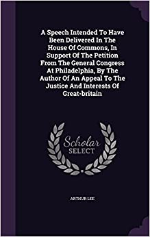 Book A Speech Intended To Have Been Delivered In The House Of Commons, In Support Of The Petition From The General Congress At Philadelphia, By The Author ... To The Justice And Interests Of Great-britain