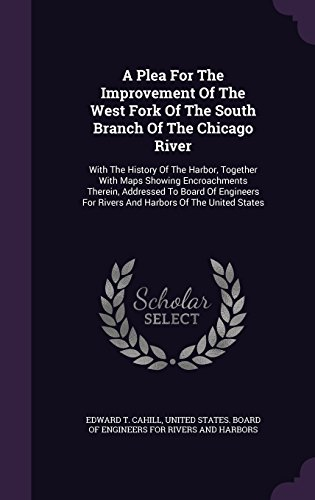 A Plea For The Improvement Of The West Fork Of The South Branch Of The Chicago River: With The History Of The Harbor, Together With Maps Showing ... For Rivers And Harbors Of The United States ()