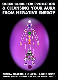 Quick Guide For Protection And Cleansing Your Aura From Negative Energy: Chakra Clearing And Chakra Healing Using Shaman's Drum, Bija Mantras, Tibetan Singing Bowls (Free Bonuses)