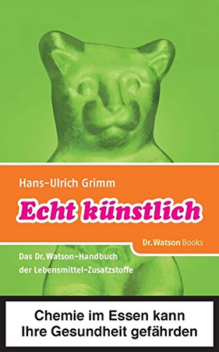 Echt künstlich: Das Dr. Watson Handbuch der Lebensmittel-Zusatzstoffe