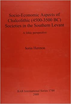 Socio-economic Aspects of Chalcolithic (4500-3500 BC) Societies in the Southern Levant: A Lithic Perspective (British Archaeological Reports International Series)
