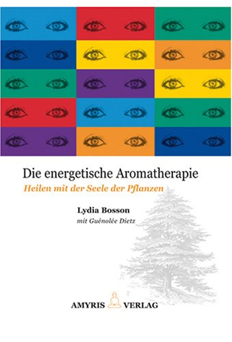 Die energetische Aromatherapie: Heilen mit der Seele der Pflanzen