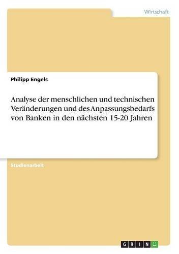 Read Online Analyse Der Menschlichen Und Technischen Veranderungen Und Des Anpassungsbedarfs Von Banken in Den Nachsten 15-20 Jahren (German Edition) PDF