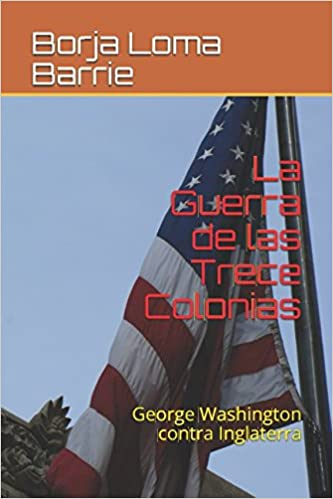 La Guerra de las Trece Colonias: George Washington contra Inglaterra (Spanish Edition): Borja Loma Barrie: 9781549628207: Amazon.com: Books