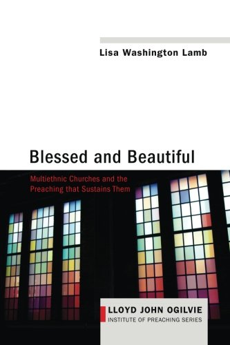 Download Blessed and Beautiful: Multiethnic Churches and the Preaching that Sustains Them (Lloyd John Ogilvie Institute of Preaching Series) PDF