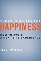 By Max Strom - There Is No App for Happiness: How to Avoid a Near-Life Experience (9/17/13) Hardcover