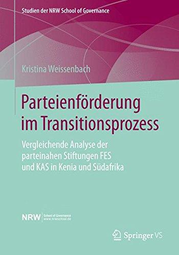 Parteienförderung im Transitionsprozess: Vergleichende Analyse der parteinahen Stiftungen FES und KAS in Kenia und Südafrika (Studien der NRW School of Governance) (German Edition) PDF