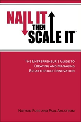 Nail It then Scale It: The Entrepreneur\'s Guide to Creating and ...
