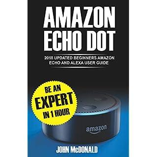 Amazon Echo Dot: 2018 Updated Beginners User Guide, Smart Home, Alexa Echo, Echo dot Manual, Newbie to Expert in 1 hour