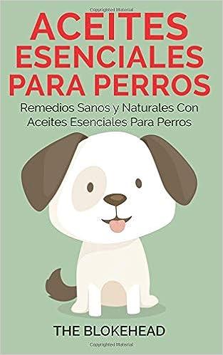 Aceites esenciales para perros: Remedios sanos y naturales con aceites esenciales para perros (Spanish Edition): The Blokehead, Carla Picard: 9781507152874: ...