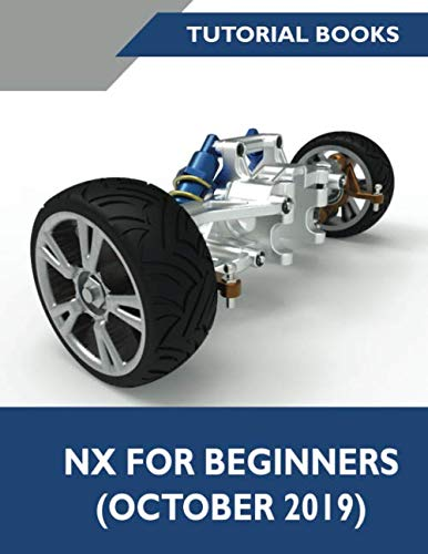 NX For Beginners (October 2019): Sketching, Feature Modeling, Assemblies, Drawings, Sheet Metal Design, Surface Design, and NX Realize Shape