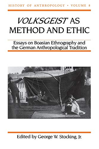 Volksgeist as Method and Ethic: Essays on Boasian Ethnography and the German Anthropological Tradition (History of Anthr