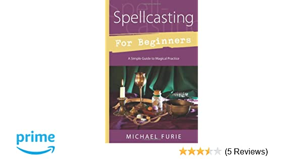 Spellcasting for Beginners: A Simple Guide to Magical Practice (For