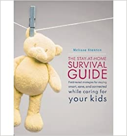 Book The Stay-at-Home Survival Guide: Field-Tested Strategies for Staying Smart, Sane and Connected When Youre Raising Kids at Home (Paperback) - Common