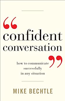Confident Conversation: How to Communicate Successfully in Any Situation by [Bechtle, Mike]