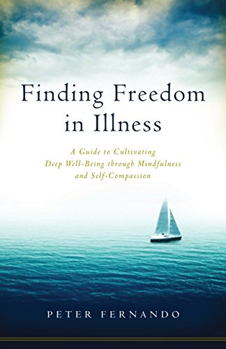 Finding Freedom in Illness: A Guide to Cultivating Deep Well-Being through Mindfulness and Self-Compassion
