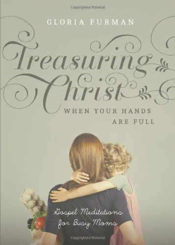 Treasuring Christ When Your Hands Are Full: Gospel Meditations for Busy Moms [Gloria Furman] (Tapa Blanda)