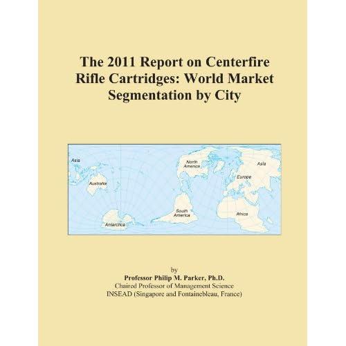 The 2009 Report on Centerfire Rifle Cartridges: World Market Segmentation City