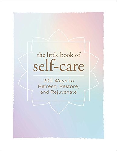 The Little Book of Self-Care: 200 Ways to Refresh, Restore, and Rejuvenate