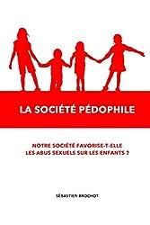 La societe pedophile: Notre société favorise-t-elle les abus sexuels sur les enfants ? (French Edition)