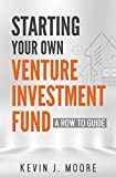 Starting Your Own Venture Investment Fund: A How To Guide