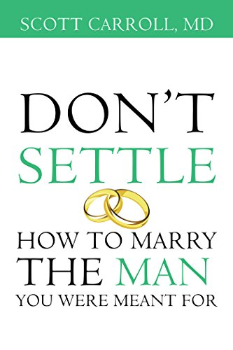 Don't Settle: How to Marry the Man You Were Meant For by Scott Carroll MD