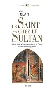 Le Saint chez le Sultan : La rencontre de François d'Assise et de l'Islam, Huit siècles d'interprétation par John Victor Tolan