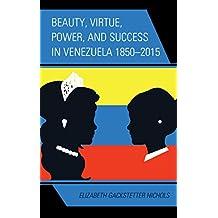 Beauty, Virtue, Power, and Success in Venezuela 1850–2015